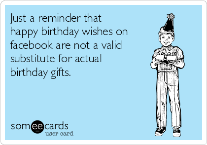 Just a reminder that happy birthday wishes on facebook are not a valid substitute for actual birthday gifts.