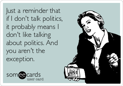 Just a reminder that if I don't talk politics, it probably means I don't like talking about politics. And you aren't the exception.