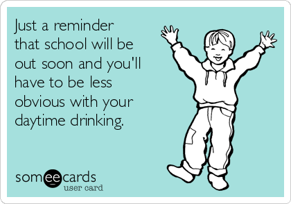 Just a reminder that school will be out soon and you'll have to be less obvious with your daytime drinking.