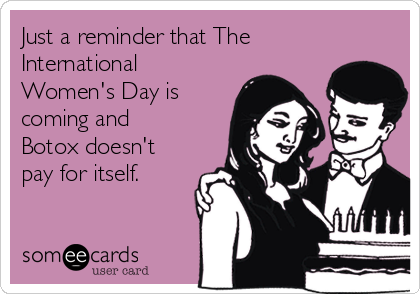 Just a reminder that The International Women's Day is coming and Botox doesn't pay for itself.