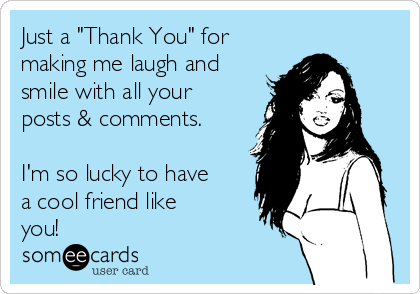 Just A Thank You For Making Me Laugh And Smile With All Your Posts