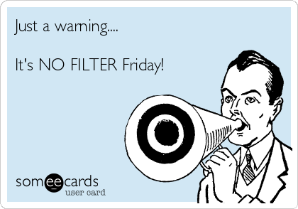 Just a warning....  It's NO FILTER Friday!