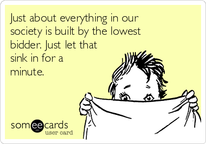 Just about everything in our society is built by the lowest bidder. Just let that sink in for a minute.