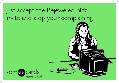 Just accept the Bejeweled Blitz invite and stop your complaining.
