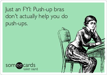 Just an FYI: Push-up bras don't actually help you do push-ups.