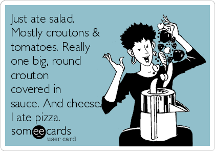 Just ate salad. Mostly croutons & tomatoes. Really one big, round crouton covered in sauce. And cheese. I ate pizza.