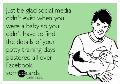 Just be glad social media didn't exist when you were a baby so you didn't have to find the details of your potty training days plastered all over Facebook.