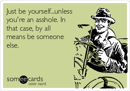 Just be yourself...unless you're an asshole. In that case, by all means be someone else.