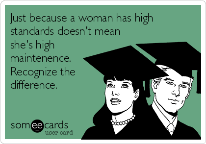 Just because a woman has high standards doesn't mean she's high maintenence. Recognize the difference.