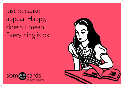 Just because I appear Happy, doesn't mean Everything is ok.