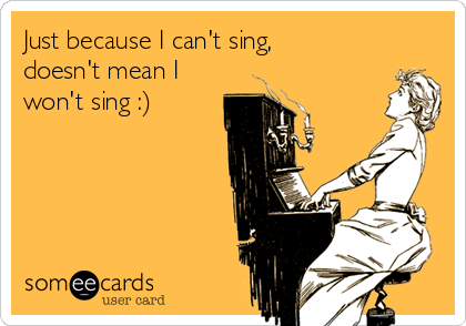 Just because I can't sing, doesn't mean I won't sing :)