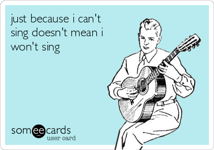 just because i can't sing doesn't mean i won't sing