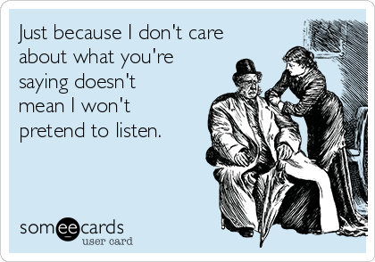 Just because I don't care about what you're saying doesn't mean I won't pretend to listen.