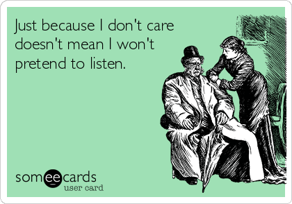 Just because I don't care doesn't mean I won't pretend to listen.