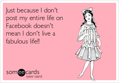 Just because I don't post my entire life on  Facebook doesn't mean I don't live a fabulous life!!