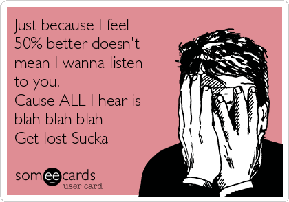 Just because I feel 50% better doesn't mean I wanna listen to you.  Cause ALL I hear is blah blah blah  Get lost Sucka