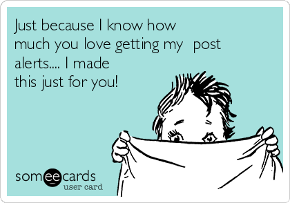Just because I know how  much you love getting my  post alerts.... I made this just for you!