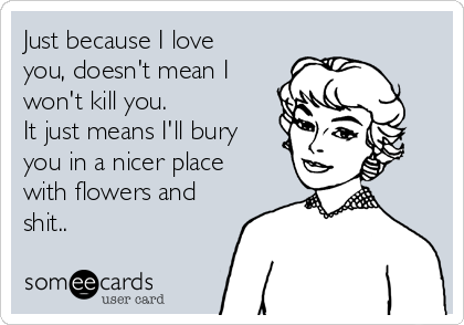 Just because I love you, doesn't mean I won't kill you. It just means I'll bury you in a nicer place with flowers and shit..