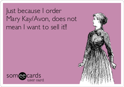 Just because I order Mary Kay/Avon, does not  mean I want to sell it!!