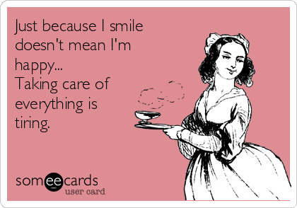 Just because I smile doesn't mean I'm happy... Taking care of everything is tiring.
