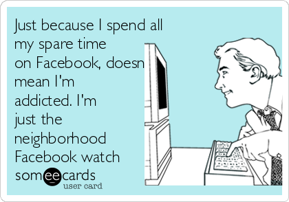 Just because I spend all my spare time on Facebook, doesn't mean I'm addicted. I'm just the neighborhood Facebook watch