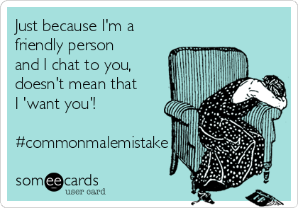 Just because I'm a friendly person and I chat to you, doesn't mean that I 'want you'!  #commonmalemistake