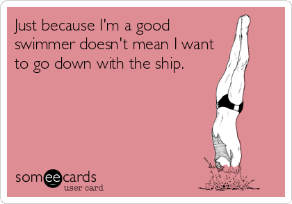 Just because I'm a good swimmer doesn't mean I want to go down with the ship.
