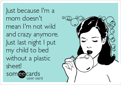 Just because I'm a mom doesn't mean I'm not wild and crazy anymore. Just last night I put my child to bed without a plastic sheet!