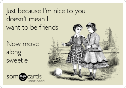 Just because I'm nice to you doesn't mean I want to be friends  Now move along sweetie