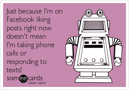 Just because I'm on  Facebook liking posts right now doesn't mean I'm taking phone calls or responding to texts!