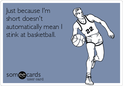 Just because I'm short doesn't automatically mean I stink at basketball.