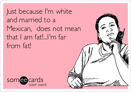 Just because I'm white and married to a Mexican,  does not mean that I am fat!...I'm far from fat!