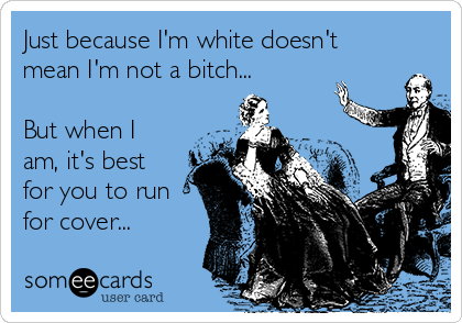 Just because I'm white doesn't mean I'm not a bitch...  But when I am, it's best for you to run for cover...