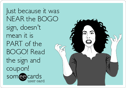 Just because it was NEAR the BOGO sign, doesn't mean it is PART of the BOGO! Read the sign and coupon!