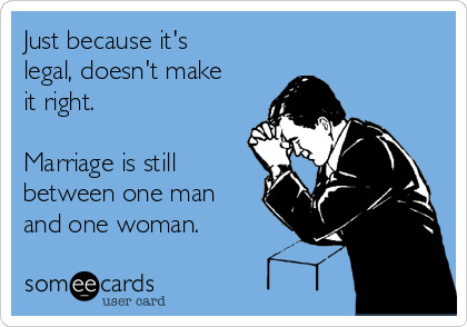 Just because it's legal, doesn't make it right.  Marriage is still between one man and one woman.
