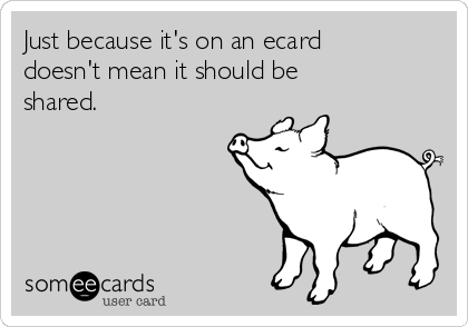 Just because it's on an ecard doesn't mean it should be shared.