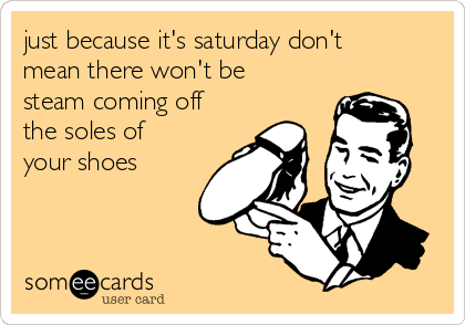 just because it's saturday don't mean there won't be steam coming off the soles of your shoes