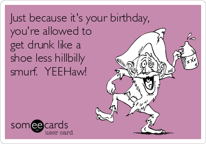 Arky just turned 28? Just-because-its-your-birthday-youre-allowed-to-get-drunk-like-a-shoe-less-hillbilly-smurf-yeehaw-926d2