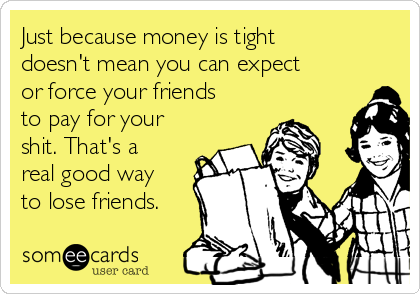 Just because money is tight doesn't mean you can expect or force your friends to pay for your shit. That's a real good way to lose friends.