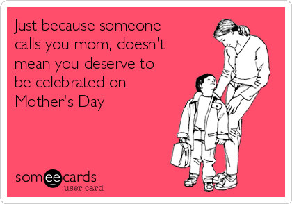 Just because someone calls you mom, doesn't mean you deserve to be celebrated on Mother's Day