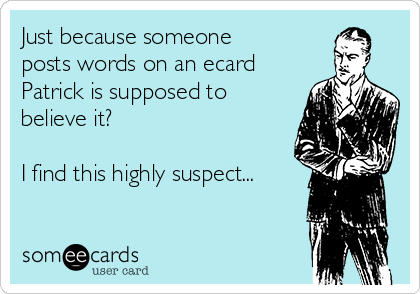 Just because someone posts words on an ecard Patrick is supposed to believe it?  I find this highly suspect...