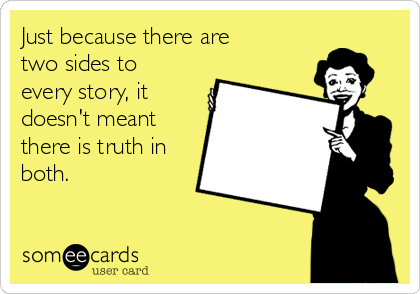Just because there are two sides to every story, it doesn't meant there is truth in both.
