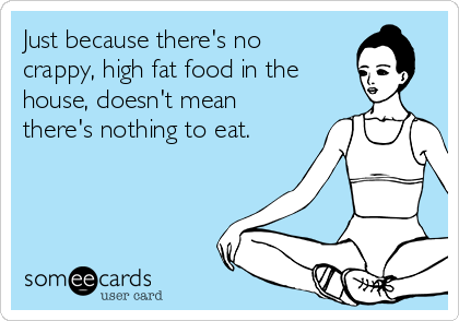 Just because there's no crappy, high fat food in the house, doesn't mean there's nothing to eat.