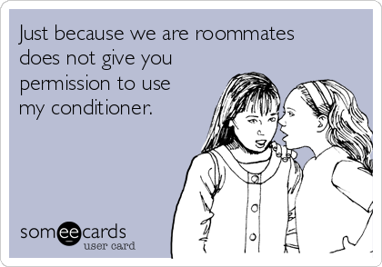 Just because we are roommates does not give you permission to use my conditioner.