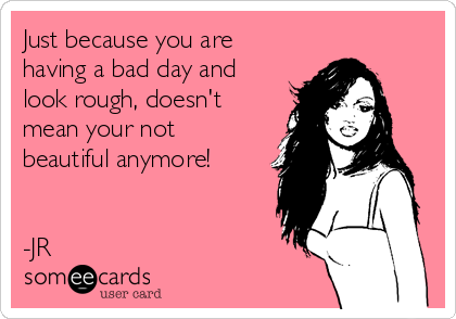 Just because you are having a bad day and look rough, doesn't mean your not beautiful anymore!   -JR