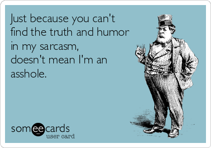 Just because you can't find the truth and humor in my sarcasm, doesn't mean I'm an asshole.