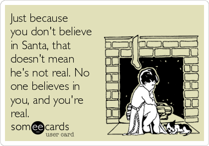 Just because you don't believe in Santa, that doesn't mean he's not real. No one believes in you, and you're real.