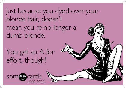 Just because you dyed over your blonde hair, doesn't mean you're no longer a dumb blonde.   You get an A for effort, though!