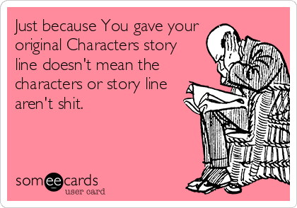 Just because You gave your original Characters story line doesn't mean the characters or story line aren't shit.