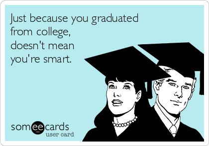 Just because you graduated from college, doesn't mean you're smart.